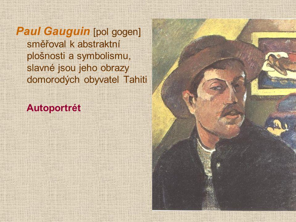 Paul Gauguin [pol gogen] směřoval k abstraktní plošnosti a symbolismu, slavné jsou jeho obrazy domorodých obyvatel Tahiti
